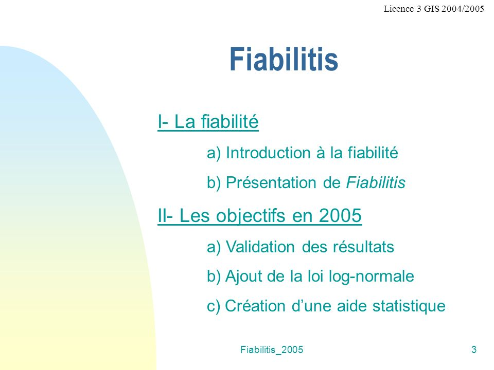 Fiabilitis_20053 Fiabilitis I- La fiabilité a) Introduction à la fiabilité b) Présentation de Fiabilitis II- Les objectifs en 2005 a) Validation des résultats b) Ajout de la loi log-normale c) Création dune aide statistique Licence 3 GIS 2004/2005