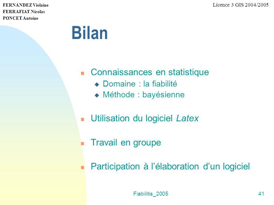 Fiabilitis_200541 FERNANDEZ Violaine FERRAFIAT Nicolas PONCET Antoine Licence 3 GIS 2004/2005 Bilan Connaissances en statistique Domaine : la fiabilit