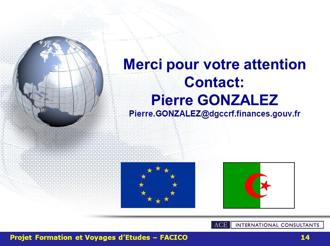Merci pour votre attention Contact: Pierre GONZALEZ Pierre.GONZALEZ@dgccrf.finances.gouv.fr Projet Formation et Voyages dEtudes – FACICO 14