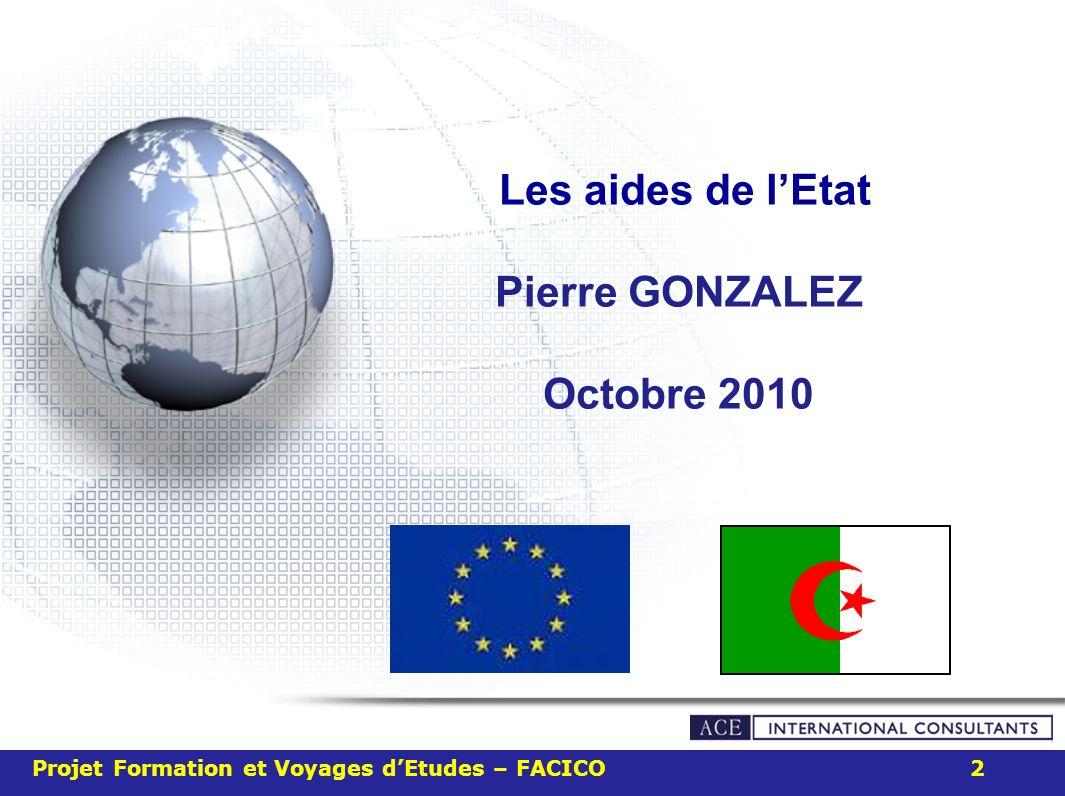 Les aides de lEtat Pierre GONZALEZ Octobre 2010 Projet Formation et Voyages dEtudes – FACICO 2