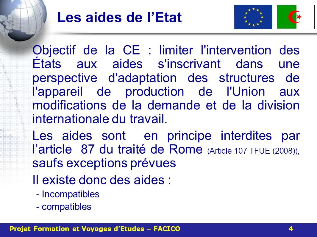 Les aides de lEtat Objectif de la CE : limiter l intervention des États aux aides s inscrivant dans une perspective d adaptation des structures de l appareil de production de l Union aux modifications de la demande et de la division internationale du travail.