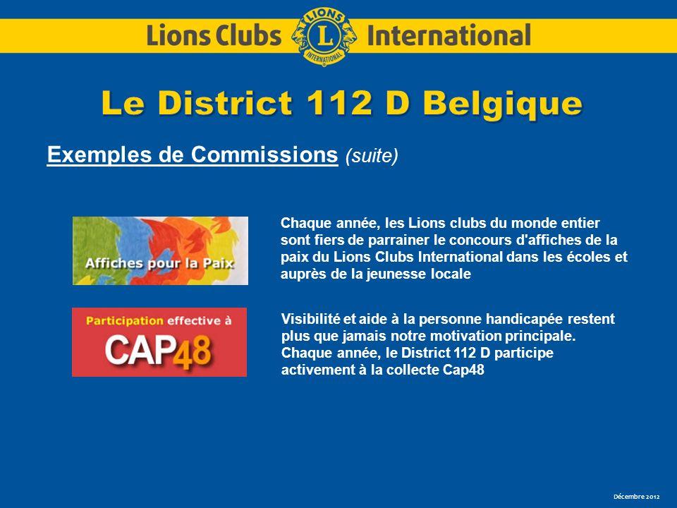 Décembre 2012 Exemples de Commissions (suite) Chaque année, les Lions clubs du monde entier sont fiers de parrainer le concours d affiches de la paix du Lions Clubs International dans les écoles et auprès de la jeunesse locale Visibilité et aide à la personne handicapée restent plus que jamais notre motivation principale.