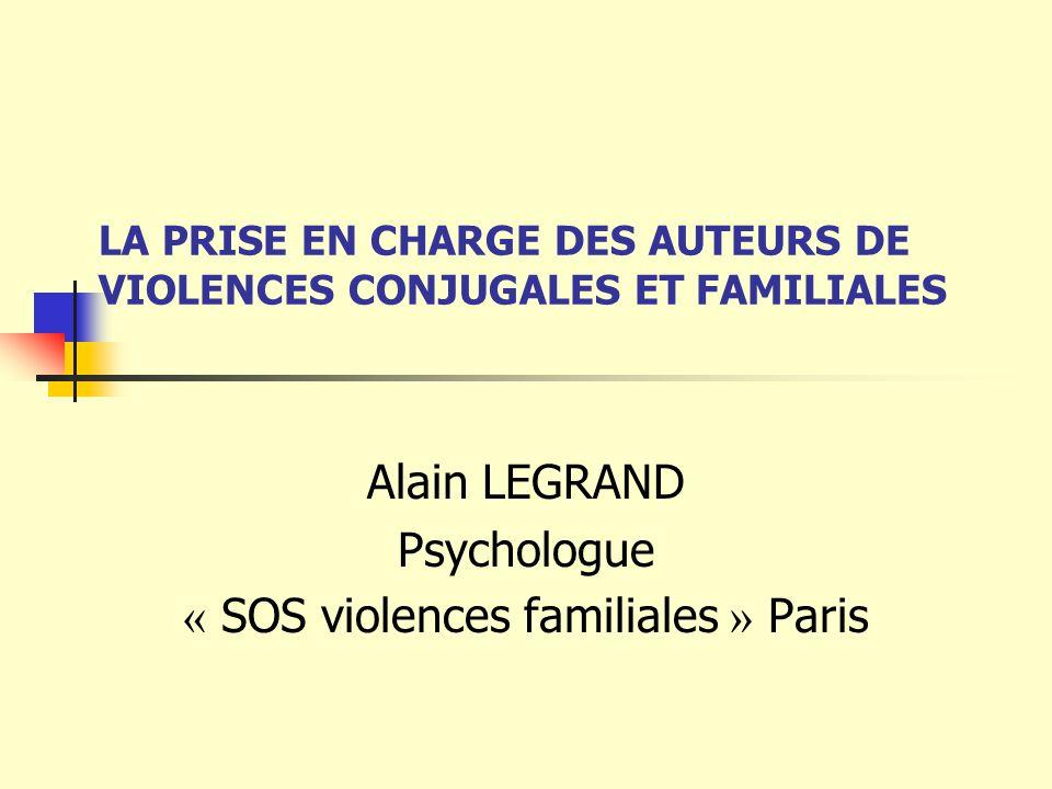 LA PRISE EN CHARGE DES AUTEURS DE VIOLENCES CONJUGALES ET FAMILIALES Alain LEGRAND Psychologue « SOS violences familiales » Paris