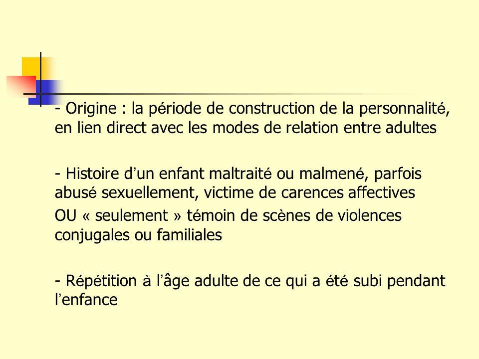 - Origine : la p é riode de construction de la personnalit é, en lien direct avec les modes de relation entre adultes - Histoire d un enfant maltrait