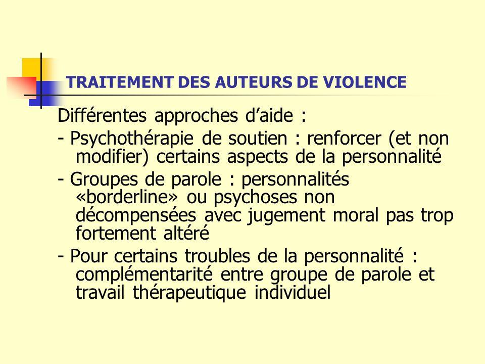 TRAITEMENT DES AUTEURS DE VIOLENCE Différentes approches daide : - Psychothérapie de soutien : renforcer (et non modifier) certains aspects de la pers