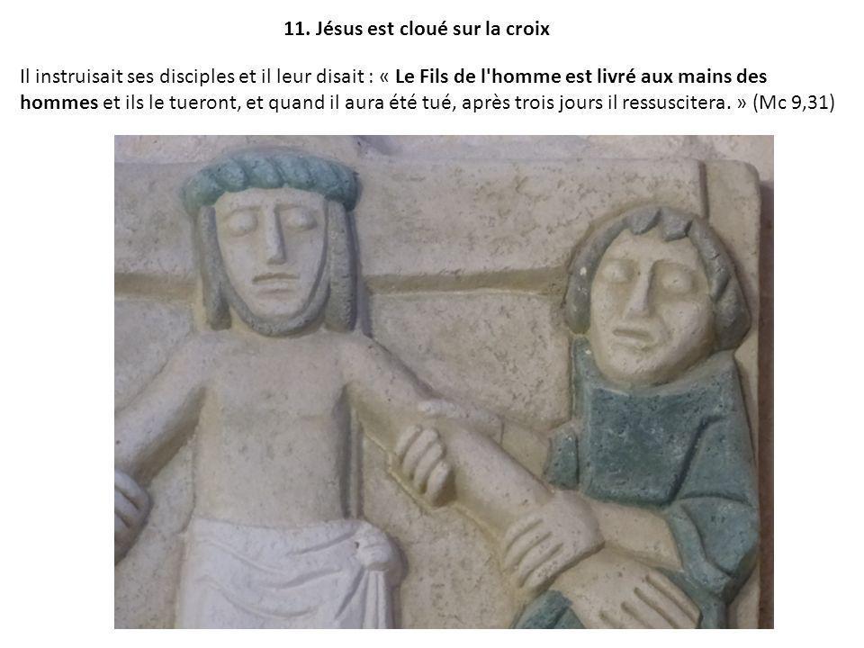 11. Jésus est cloué sur la croix Il instruisait ses disciples et il leur disait : « Le Fils de l'homme est livré aux mains des hommes et ils le tueron