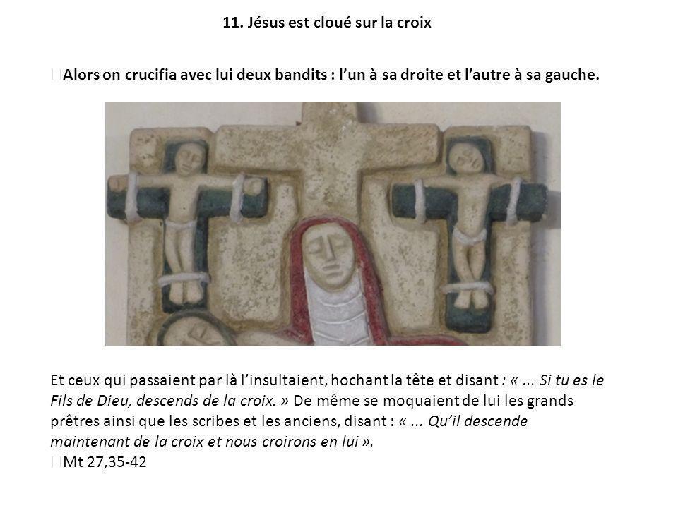 11. Jésus est cloué sur la croix Alors on crucifia avec lui deux bandits : lun à sa droite et lautre à sa gauche. Et ceux qui passaient par là linsult