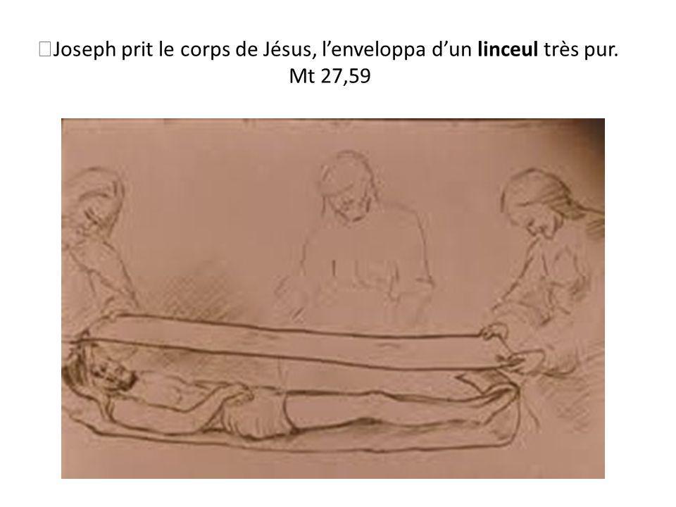 Joseph prit le corps de Jésus, lenveloppa dun linceul très pur. Mt 27,59