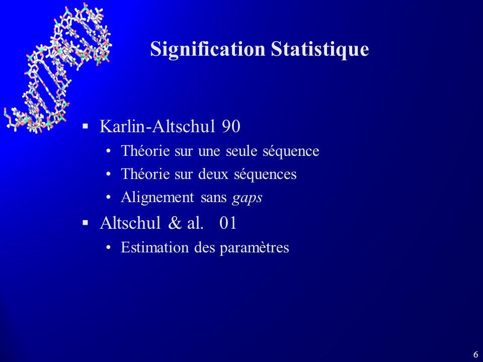 6 Signification Statistique Karlin-Altschul 90 Théorie sur une seule séquence Théorie sur deux séquences Alignement sans gaps Altschul & al. 01 Estima