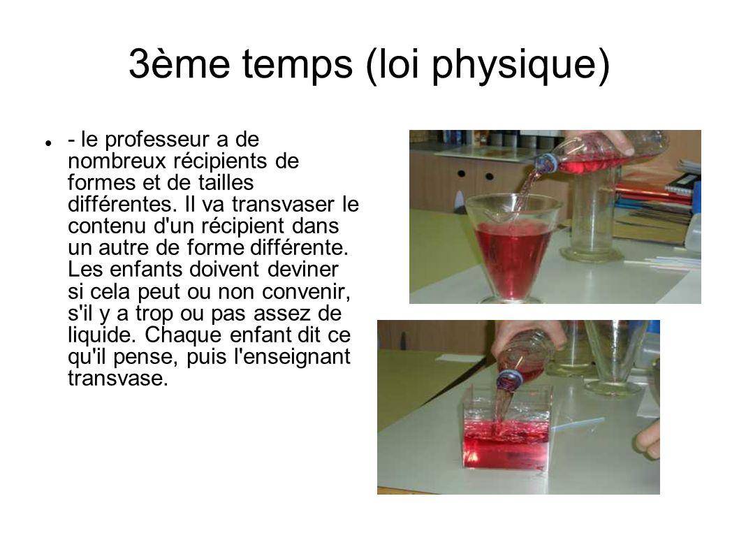 3ème temps (loi physique) - le professeur a de nombreux récipients de formes et de tailles différentes. Il va transvaser le contenu d'un récipient dan