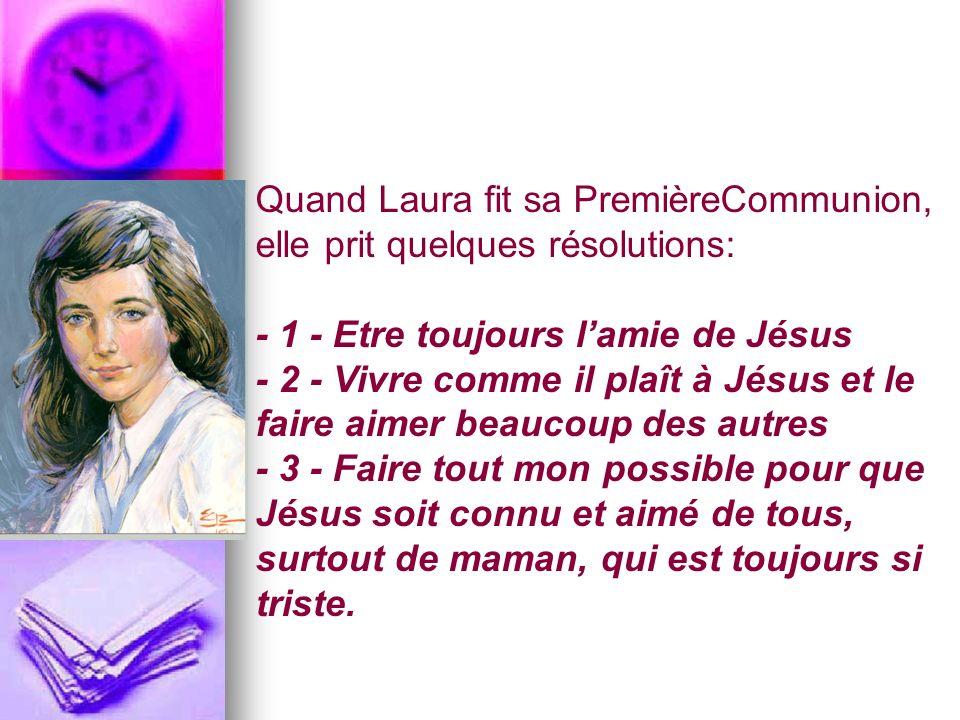 Quand Laura fit sa PremièreCommunion, elle prit quelques résolutions: - 1 - Etre toujours lamie de Jésus - 2 - Vivre comme il plaît à Jésus et le fair