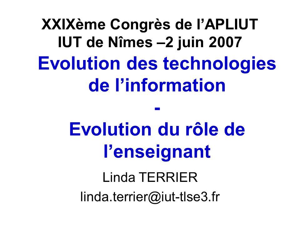 XXIXème Congrès de lAPLIUT IUT de Nîmes –2 juin 2007 Linda TERRIER linda.terrier@iut-tlse3.fr Evolution des technologies de linformation - Evolution d