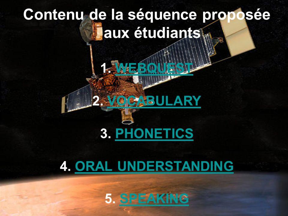 Contenu de la séquence proposée aux étudiants 1. WEBQUESTWEBQUEST 2. VOCABULARYVOCABULARY 3. PHONETICSPHONETICS 4. ORAL UNDERSTANDINGORAL UNDERSTANDIN