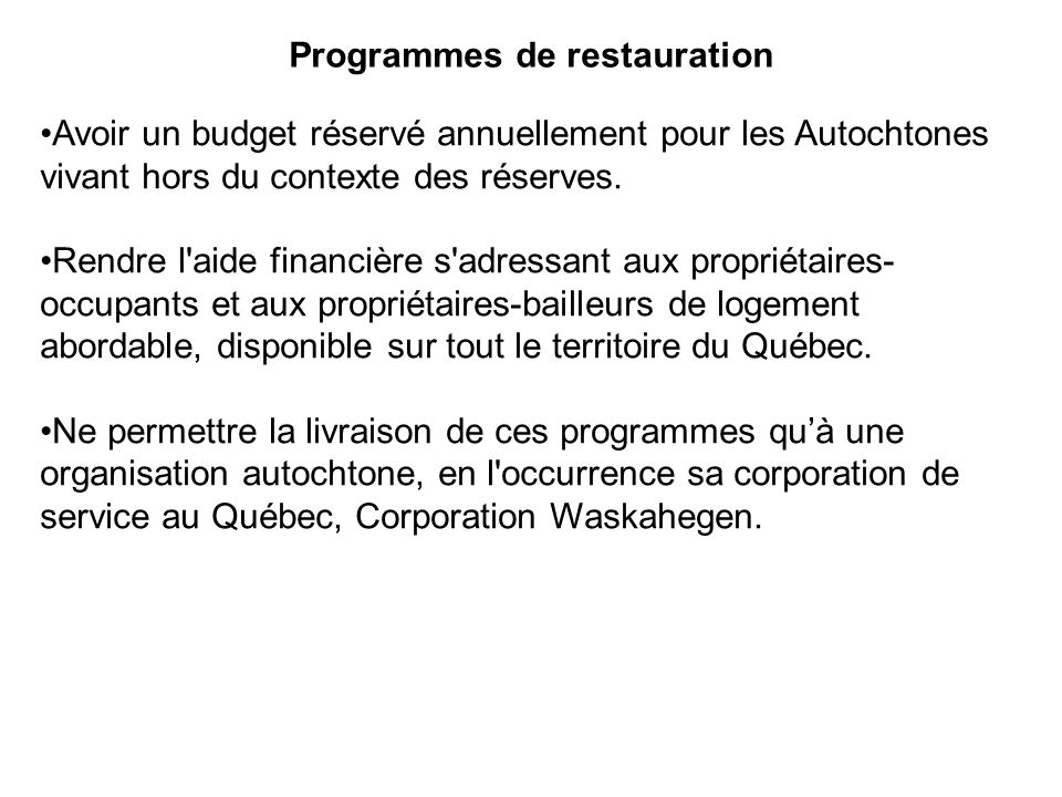 Programmes de restauration Avoir un budget réservé annuellement pour les Autochtones vivant hors du contexte des réserves. Rendre l'aide financière s'