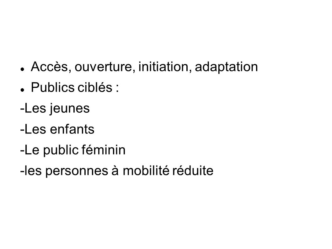 Accès, ouverture, initiation, adaptation Publics ciblés : -Les jeunes -Les enfants -Le public féminin -les personnes à mobilité réduite