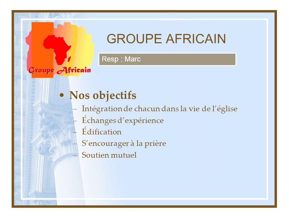 GROUPE AFRICAIN Nos objectifs –Intégration de chacun dans la vie de léglise –Échanges dexpérience –Édification –Sencourager à la prière –Soutien mutue