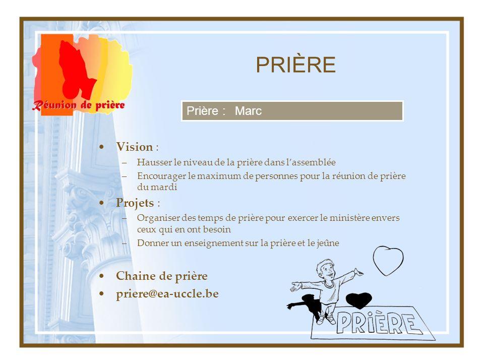 PRIÈRE Vision : –Hausser le niveau de la prière dans lassemblée –Encourager le maximum de personnes pour la réunion de prière du mardi Projets : –Orga