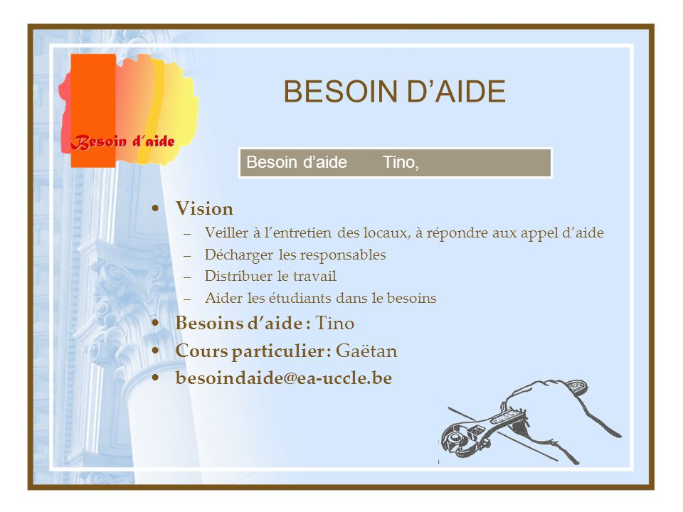 BESOIN DAIDE Vision –Veiller à lentretien des locaux, à répondre aux appel daide –Décharger les responsables –Distribuer le travail –Aider les étudian