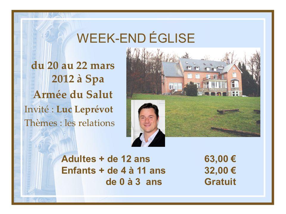 WEEK-END ÉGLISE du 20 au 22 mars 2012 à Spa Armée du Salut Invité : Luc Leprévot Thèmes : les relations Adultes + de 12 ans63,00 Enfants + de 4 à 11 a