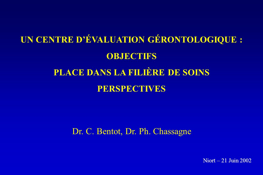 UN CENTRE DÉVALUATION GÉRONTOLOGIQUE : OBJECTIFS PLACE DANS LA FILIÈRE DE SOINS PERSPECTIVES Dr. C. Bentot, Dr. Ph. Chassagne Niort – 21 Juin 2002