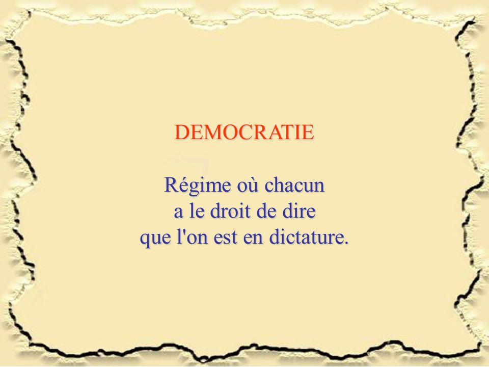 DEMOCRATIE Régime où chacun a le droit de dire que l'on est en dictature.