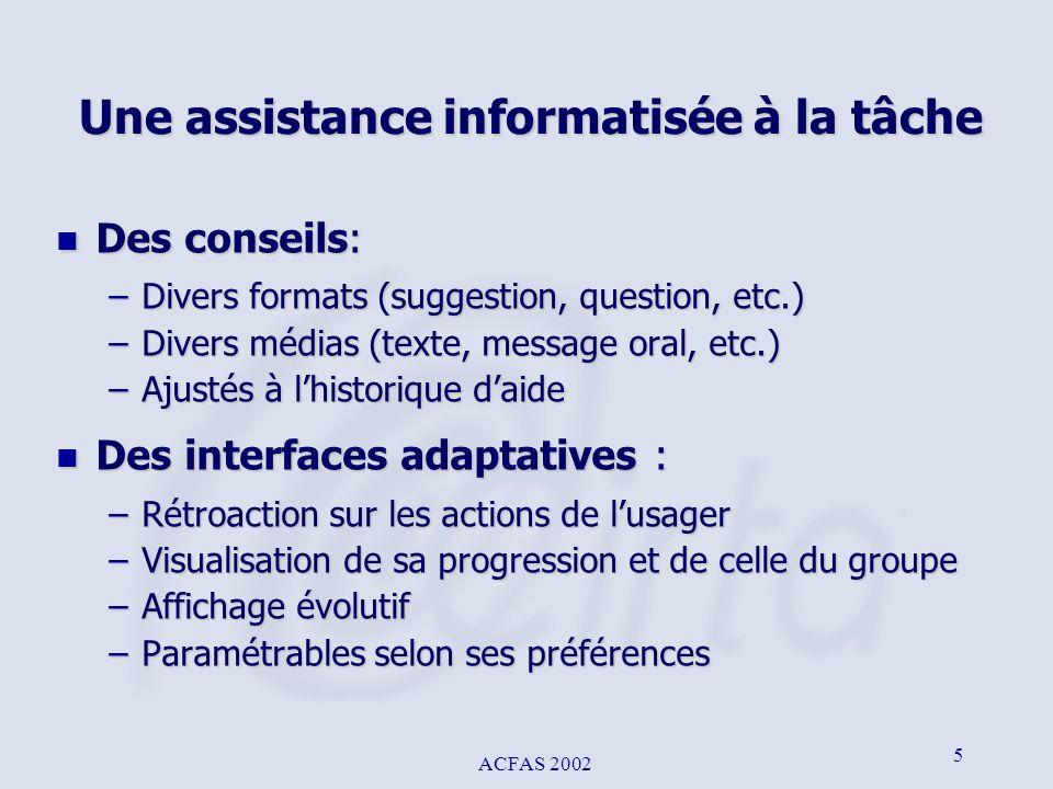 ACFAS 2002 5 Une assistance informatisée à la tâche n Des conseils: –Divers formats (suggestion, question, etc.) –Divers médias (texte, message oral,