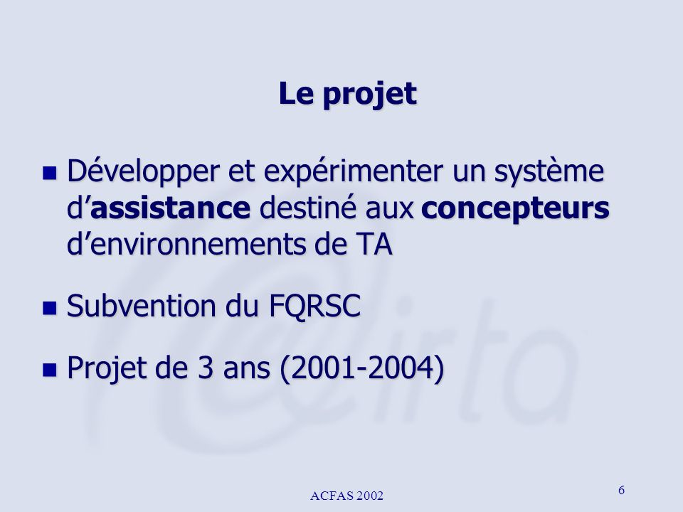 ACFAS 2002 6 Le projet n Développer et expérimenter un système dassistance destiné aux concepteurs denvironnements de TA n Subvention du FQRSC n Proje