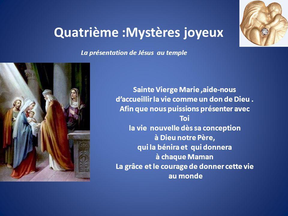 Quatrième :Mystères joyeux La présentation de Jésus au temple Sainte Vierge Marie,aide-nous daccueillir la vie comme un don de Dieu. Afin que nous pui