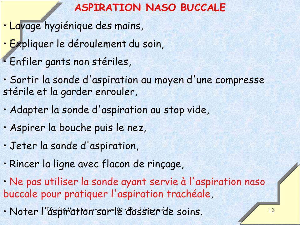 Ifsi Ste Marguerite - version 04 - PP - 2 ème année - 12 ASPIRATION NASO BUCCALE Lavage hygiénique des mains, Expliquer le déroulement du soin, Enfiler gants non stériles, Sortir la sonde d aspiration au moyen d une compresse stérile et la garder enrouler, Adapter la sonde d aspiration au stop vide, Aspirer la bouche puis le nez, Jeter la sonde d aspiration, Rincer la ligne avec flacon de rinçage, Ne pas utiliser la sonde ayant servie à l aspiration naso buccale pour pratiquer l aspiration trachéale, Noter l aspiration sur le dossier de soins.