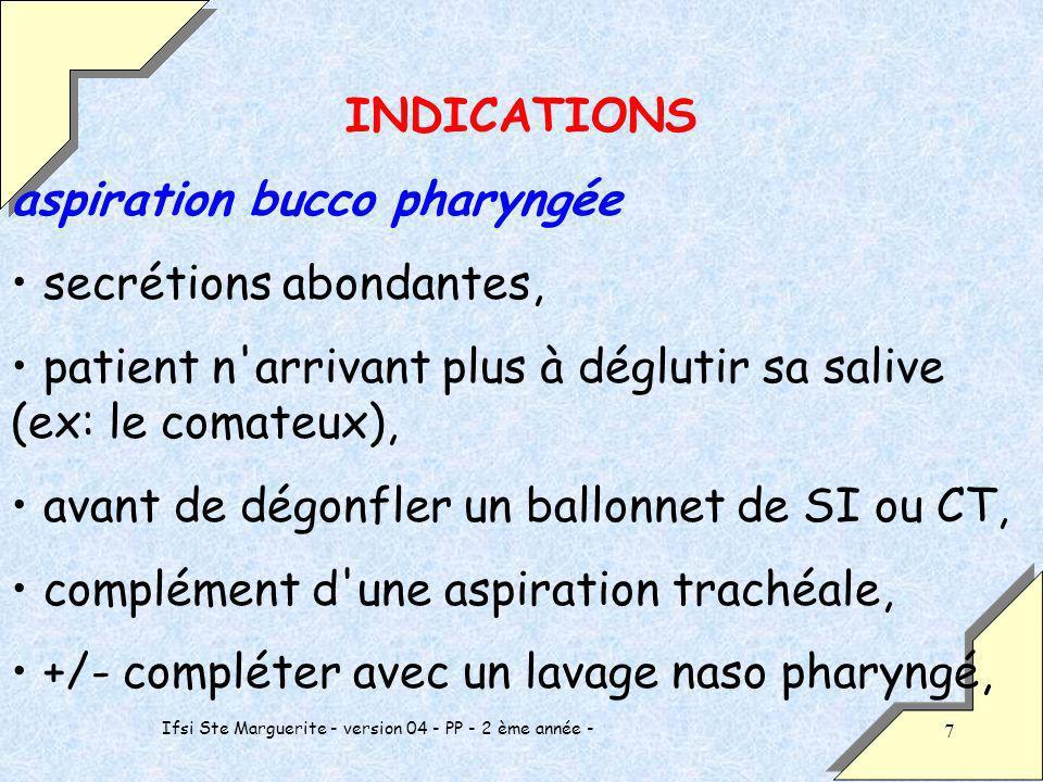 Ifsi Ste Marguerite - version 04 - PP - 2 ème année - 7 INDICATIONS aspiration bucco pharyngée secrétions abondantes, patient n arrivant plus à déglutir sa salive (ex: le comateux), avant de dégonfler un ballonnet de SI ou CT, complément d une aspiration trachéale, +/- compléter avec un lavage naso pharyngé,