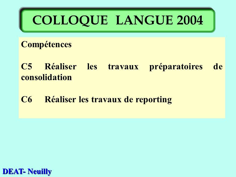 Compétences C5Réaliser les travaux préparatoires de consolidation C6 Réaliser les travaux de reporting DEAT- Neuilly COLLOQUE LANGUE 2004