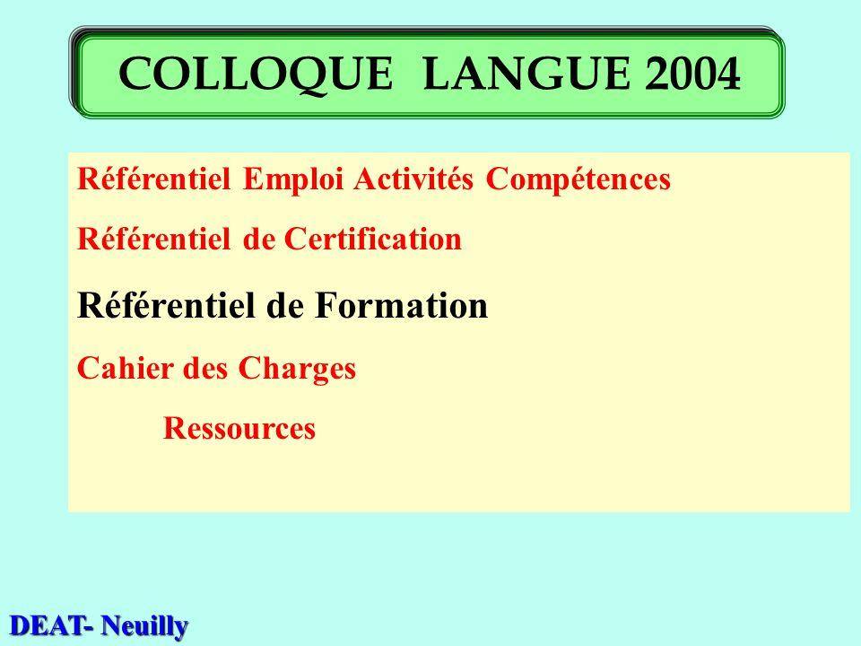 Référentiel Emploi Activités Compétences Référentiel de Certification Référentiel de Formation Cahier des Charges Ressources DEAT- Neuilly COLLOQUE LANGUE 2004