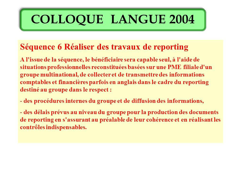COLLOQUE LANGUE 2004 Séquence 6 Réaliser des travaux de reporting A l'issue de la séquence, le bénéficiaire sera capable seul, à l'aide de situations
