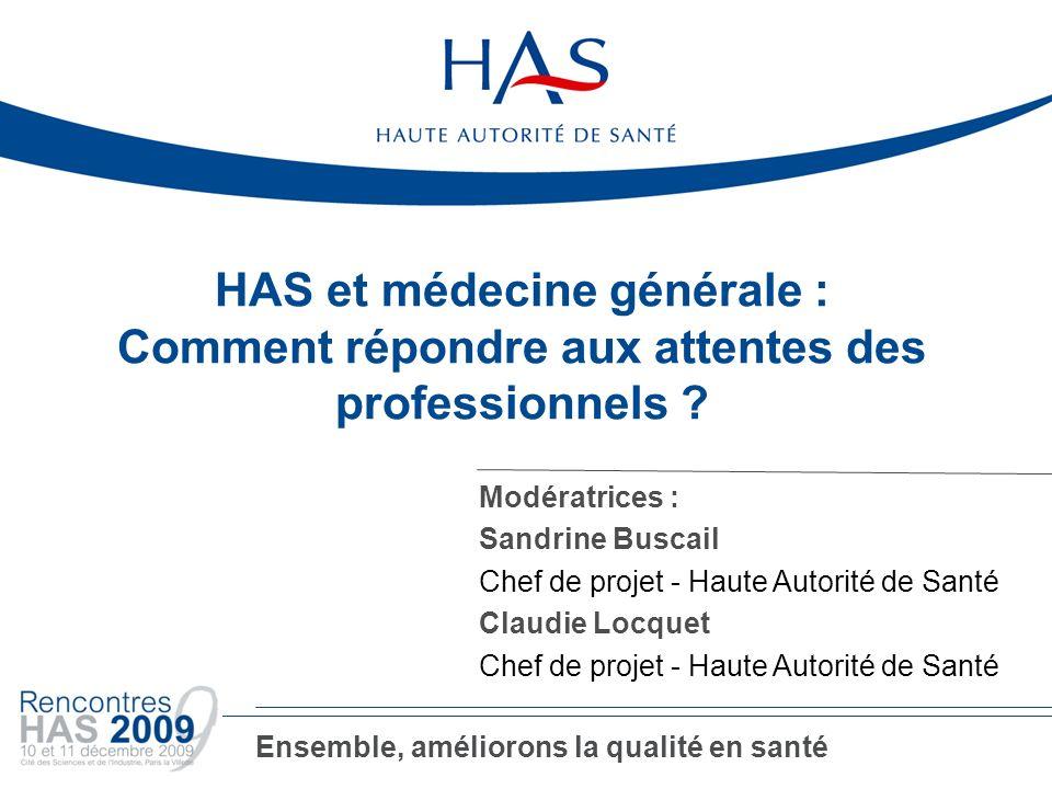 HAS et médecine générale : Comment répondre aux attentes des professionnels ? Modératrices : Sandrine Buscail Chef de projet - Haute Autorité de Santé