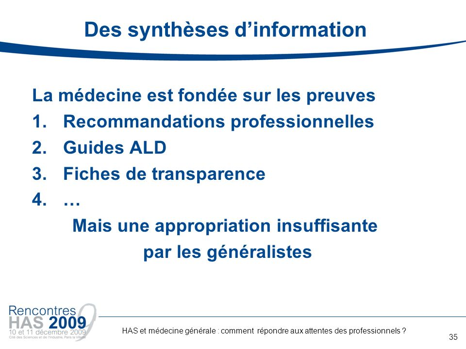 Des synthèses dinformation La médecine est fondée sur les preuves 1.Recommandations professionnelles 2.Guides ALD 3.Fiches de transparence 4.… Mais un