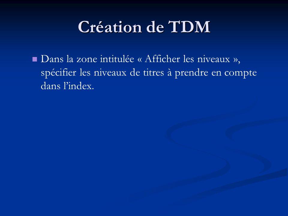 Création de TDM Dans la zone intitulée « Afficher les niveaux », spécifier les niveaux de titres à prendre en compte dans lindex.