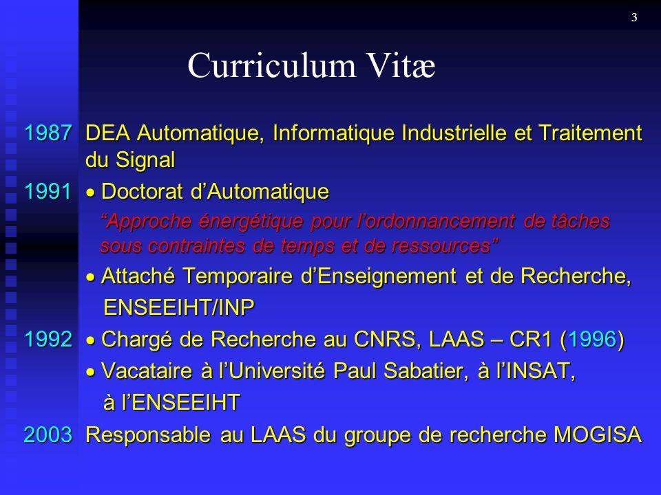 3 Curriculum Vitæ 1987DEA Automatique, Informatique Industrielle et Traitement du Signal 1991 Doctorat dAutomatique Approche énergétique pour lordonnancement de tâches sous contraintes de temps et de ressources Attaché Temporaire dEnseignement et de Recherche, Attaché Temporaire dEnseignement et de Recherche, ENSEEIHT/INP ENSEEIHT/INP 1992 Chargé de Recherche au CNRS, LAAS – CR1 (1996) Vacataire à lUniversité Paul Sabatier, à lINSAT, Vacataire à lUniversité Paul Sabatier, à lINSAT, à lENSEEIHT à lENSEEIHT 2003Responsable au LAAS du groupe de recherche MOGISA