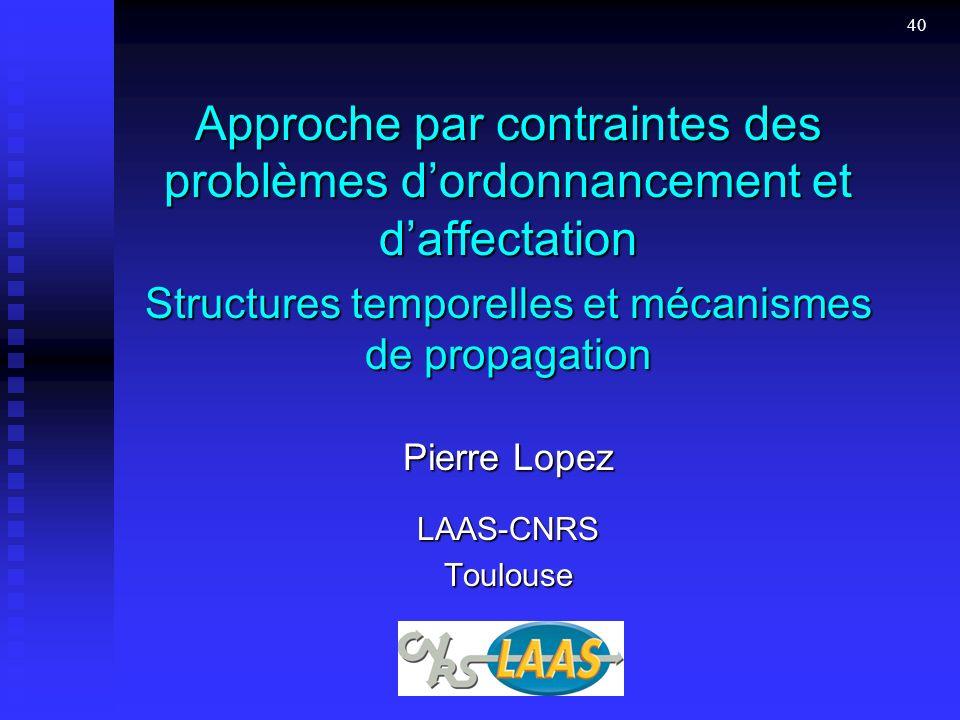 40 Approche par contraintes des problèmes dordonnancement et daffectation Structures temporelles et mécanismes de propagation Pierre Lopez LAAS-CNRSToulouse