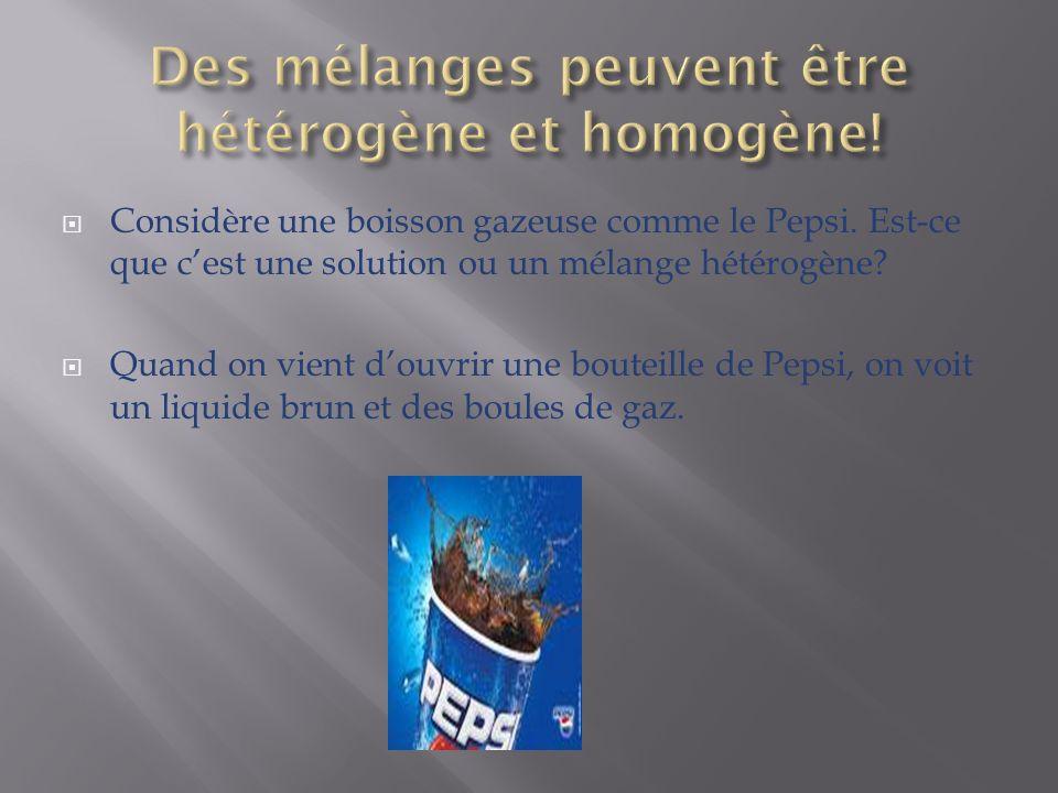 Considère une boisson gazeuse comme le Pepsi. Est-ce que cest une solution ou un mélange hétérogène? Quand on vient douvrir une bouteille de Pepsi, on