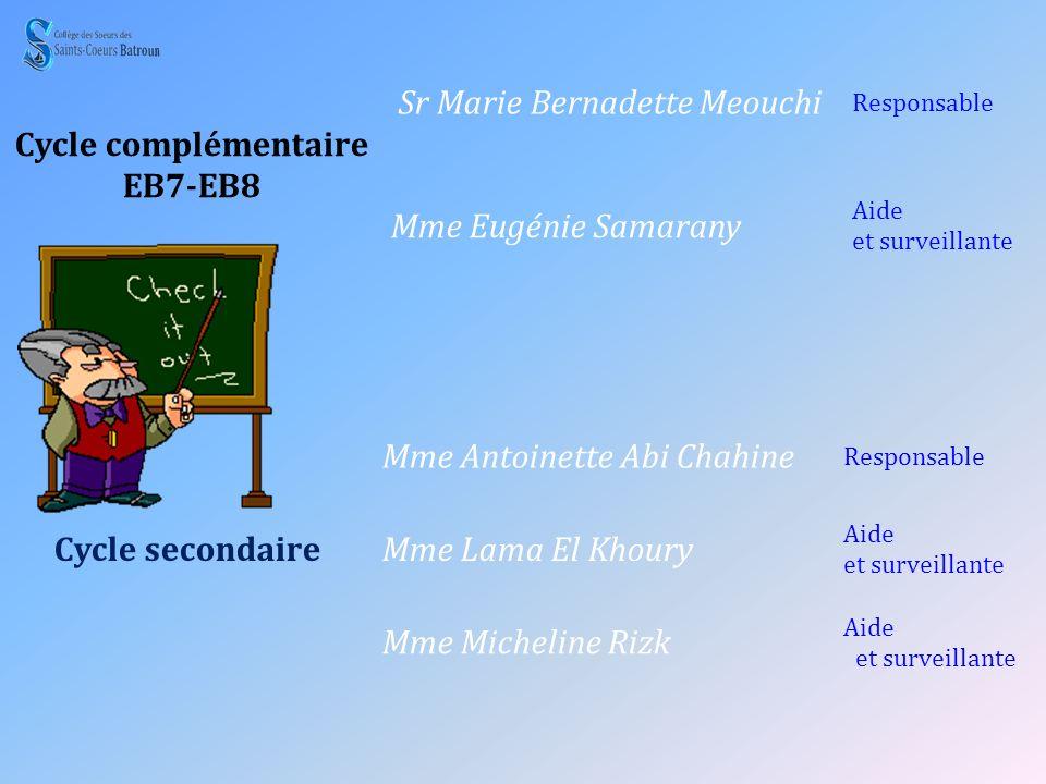 Cycle complémentaire EB7-EB8 Sr Marie Bernadette Meouchi Responsable Mme Eugénie Samarany Aide et surveillante Cycle secondaire Mme Antoinette Abi Cha