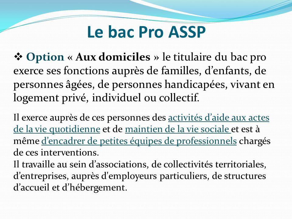 Le bac Pro ASSP Option « Aux domiciles » le titulaire du bac pro exerce ses fonctions auprès de familles, denfants, de personnes âgées, de personnes h