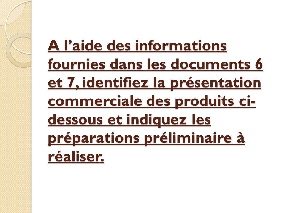 A laide des informations fournies dans les documents 6 et 7, identifiez la présentation commerciale des produits ci- dessous et indiquez les préparati