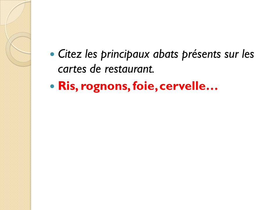 Citez les principaux abats présents sur les cartes de restaurant. Ris, rognons, foie, cervelle…