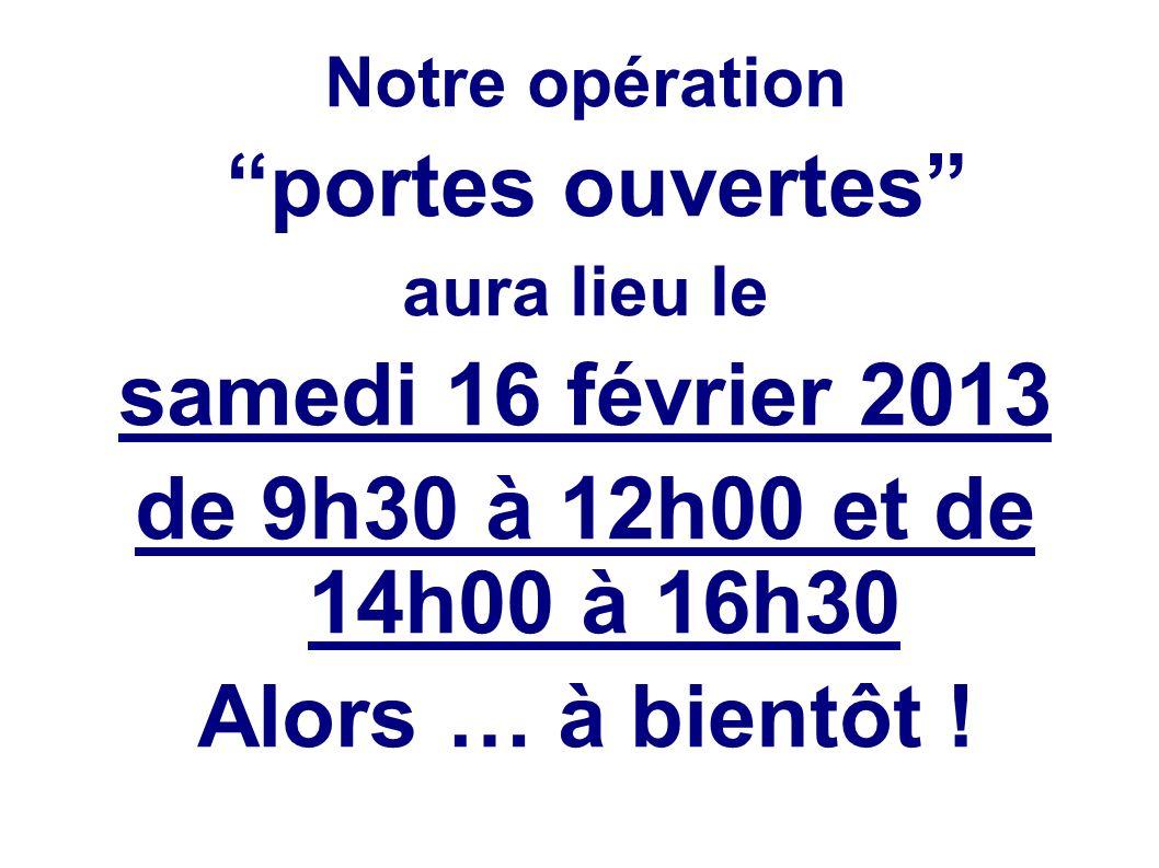 Notre opération portes ouvertes aura lieu le samedi 16 février 2013 de 9h30 à 12h00 et de 14h00 à 16h30 Alors … à bientôt !