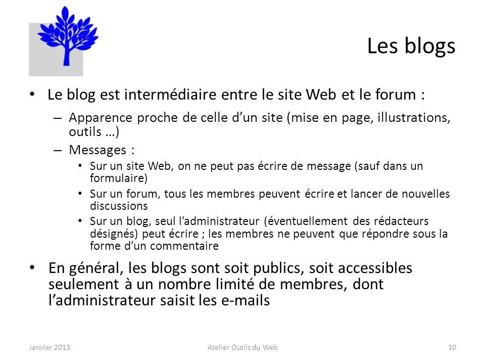 Les blogs Le blog est intermédiaire entre le site Web et le forum : – Apparence proche de celle dun site (mise en page, illustrations, outils …) – Messages : Sur un site Web, on ne peut pas écrire de message (sauf dans un formulaire) Sur un forum, tous les membres peuvent écrire et lancer de nouvelles discussions Sur un blog, seul ladministrateur (éventuellement des rédacteurs désignés) peut écrire ; les membres ne peuvent que répondre sous la forme dun commentaire En général, les blogs sont soit publics, soit accessibles seulement à un nombre limité de membres, dont ladministrateur saisit les e-mails Janvier 2013Atelier Outils du Web10