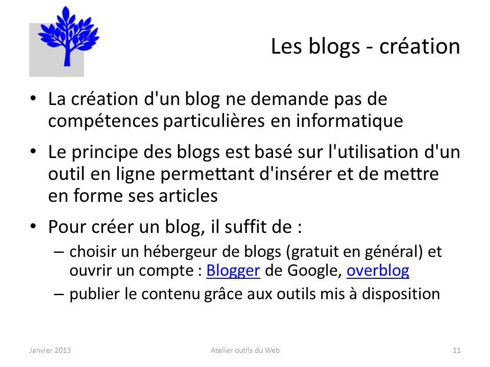 Les blogs - création La création d un blog ne demande pas de compétences particulières en informatique Le principe des blogs est basé sur l utilisation d un outil en ligne permettant d insérer et de mettre en forme ses articles Pour créer un blog, il suffit de : – choisir un hébergeur de blogs (gratuit en général) et ouvrir un compte : Blogger de Google, overblogBloggeroverblog – publier le contenu grâce aux outils mis à disposition Janvier 2013Atelier outils du Web11