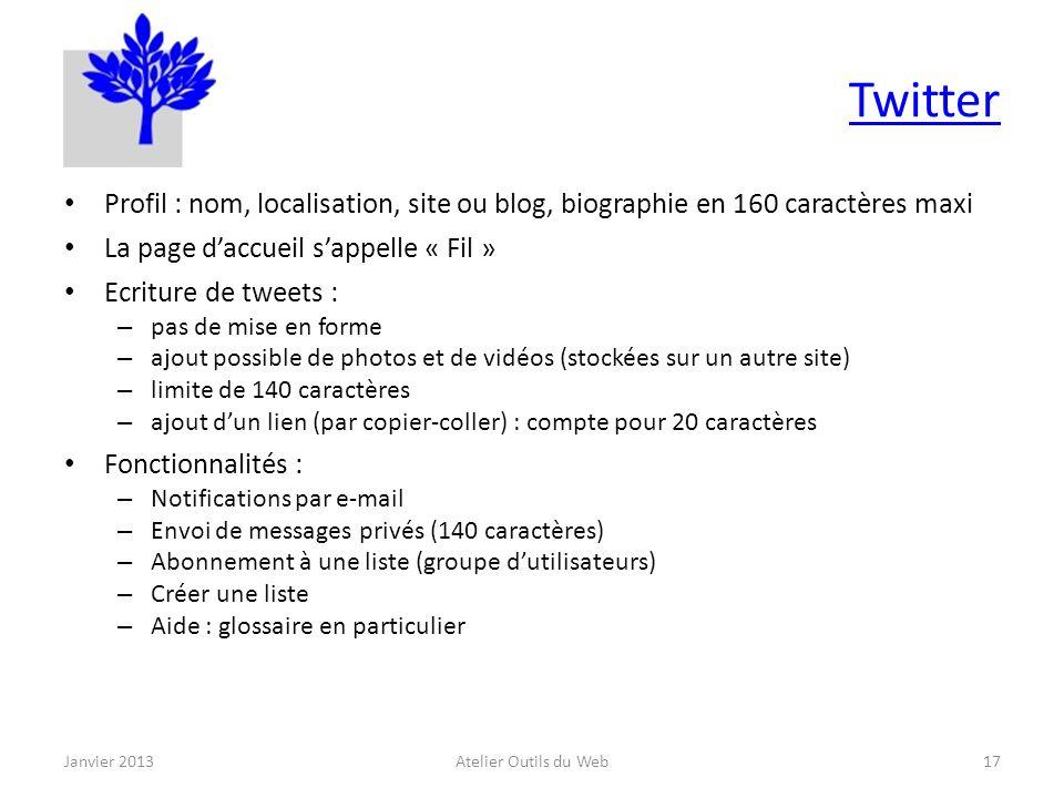 Twitter Profil : nom, localisation, site ou blog, biographie en 160 caractères maxi La page daccueil sappelle « Fil » Ecriture de tweets : – pas de mise en forme – ajout possible de photos et de vidéos (stockées sur un autre site) – limite de 140 caractères – ajout dun lien (par copier-coller) : compte pour 20 caractères Fonctionnalités : – Notifications par e-mail – Envoi de messages privés (140 caractères) – Abonnement à une liste (groupe dutilisateurs) – Créer une liste – Aide : glossaire en particulier Janvier 2013Atelier Outils du Web17