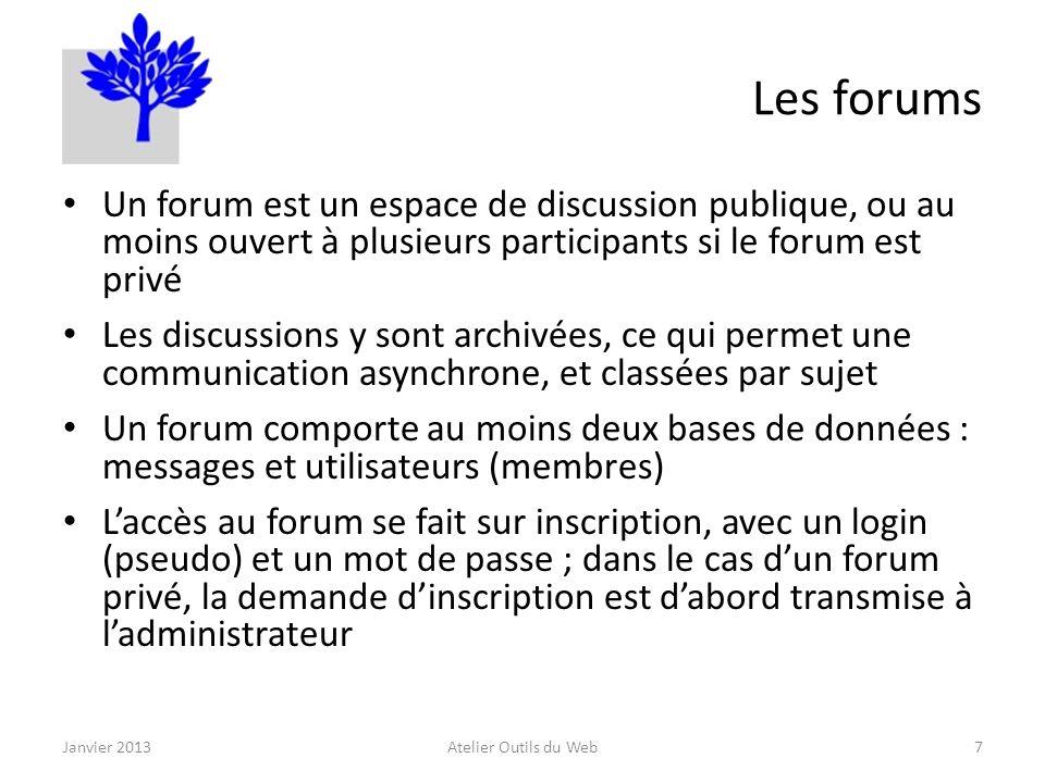 Les forums Un forum est un espace de discussion publique, ou au moins ouvert à plusieurs participants si le forum est privé Les discussions y sont archivées, ce qui permet une communication asynchrone, et classées par sujet Un forum comporte au moins deux bases de données : messages et utilisateurs (membres) Laccès au forum se fait sur inscription, avec un login (pseudo) et un mot de passe ; dans le cas dun forum privé, la demande dinscription est dabord transmise à ladministrateur Janvier 2013Atelier Outils du Web7