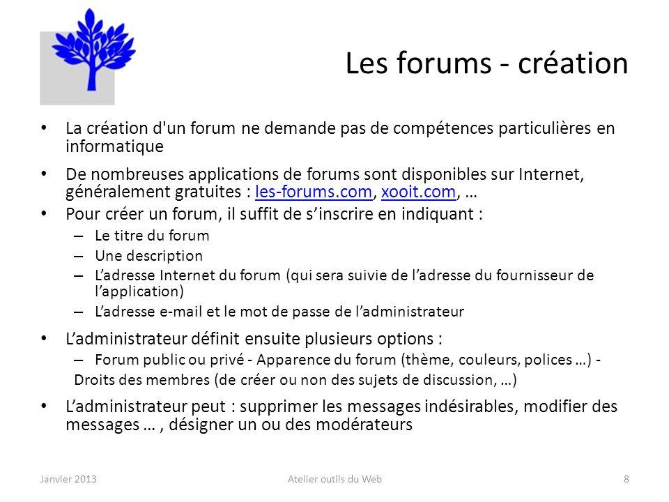Les forums - création La création d un forum ne demande pas de compétences particulières en informatique De nombreuses applications de forums sont disponibles sur Internet, généralement gratuites : les-forums.com, xooit.com, …les-forums.comxooit.com Pour créer un forum, il suffit de sinscrire en indiquant : – Le titre du forum – Une description – Ladresse Internet du forum (qui sera suivie de ladresse du fournisseur de lapplication) – Ladresse e-mail et le mot de passe de ladministrateur Ladministrateur définit ensuite plusieurs options : – Forum public ou privé - Apparence du forum (thème, couleurs, polices …) - Droits des membres (de créer ou non des sujets de discussion, …) Ladministrateur peut : supprimer les messages indésirables, modifier des messages …, désigner un ou des modérateurs Janvier 2013Atelier outils du Web8