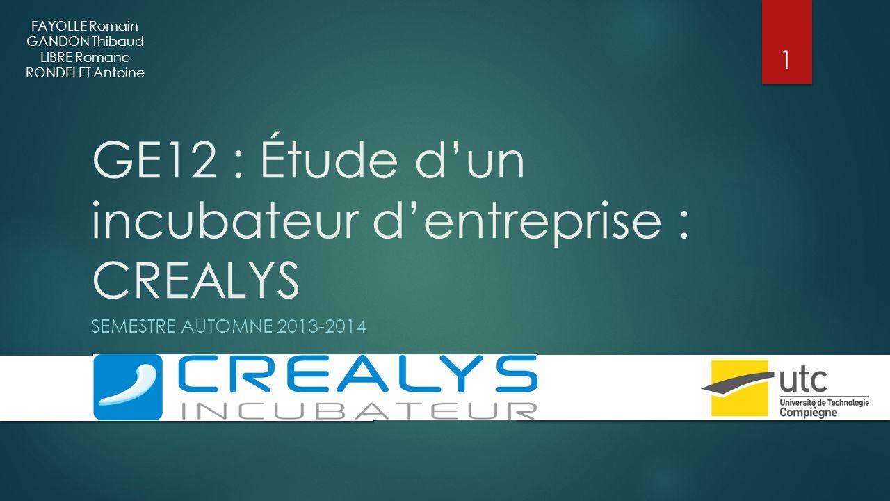 GE12 : Étude dun incubateur dentreprise : CREALYS SEMESTRE AUTOMNE 2013-2014 FAYOLLE Romain GANDON Thibaud LIBRE Romane RONDELET Antoine 1